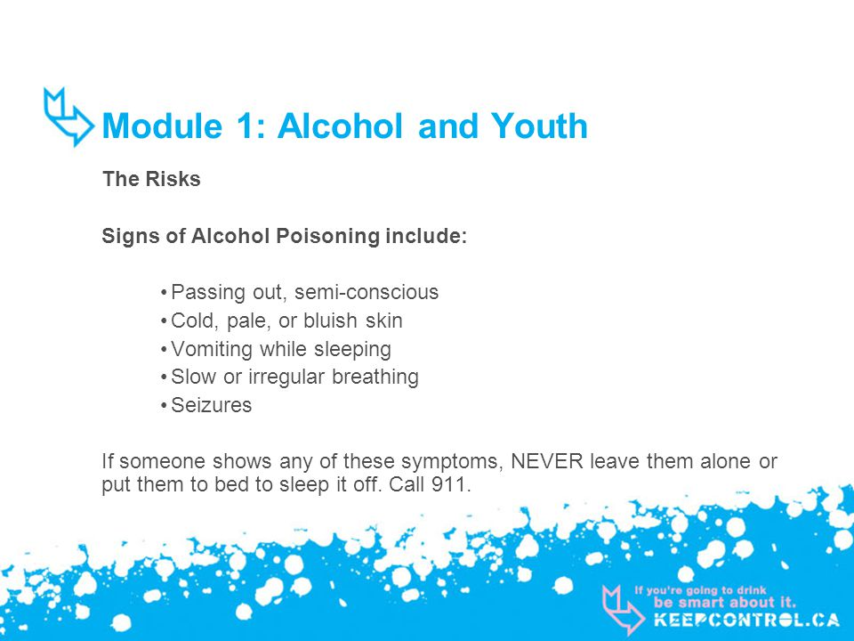 Module 1: Alcohol and Youth The Risks Signs of Alcohol Poisoning include: Passing out, semi-conscious Cold, pale, or bluish skin Vomiting while sleeping Slow or irregular breathing Seizures If someone shows any of these symptoms, NEVER leave them alone or put them to bed to sleep it off.