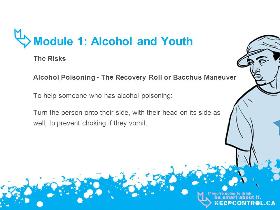 Module 1: Alcohol and Youth The Risks Alcohol Poisoning - The Recovery Roll or Bacchus Maneuver To help someone who has alcohol poisoning: Turn the person onto their side, with their head on its side as well, to prevent choking if they vomit.
