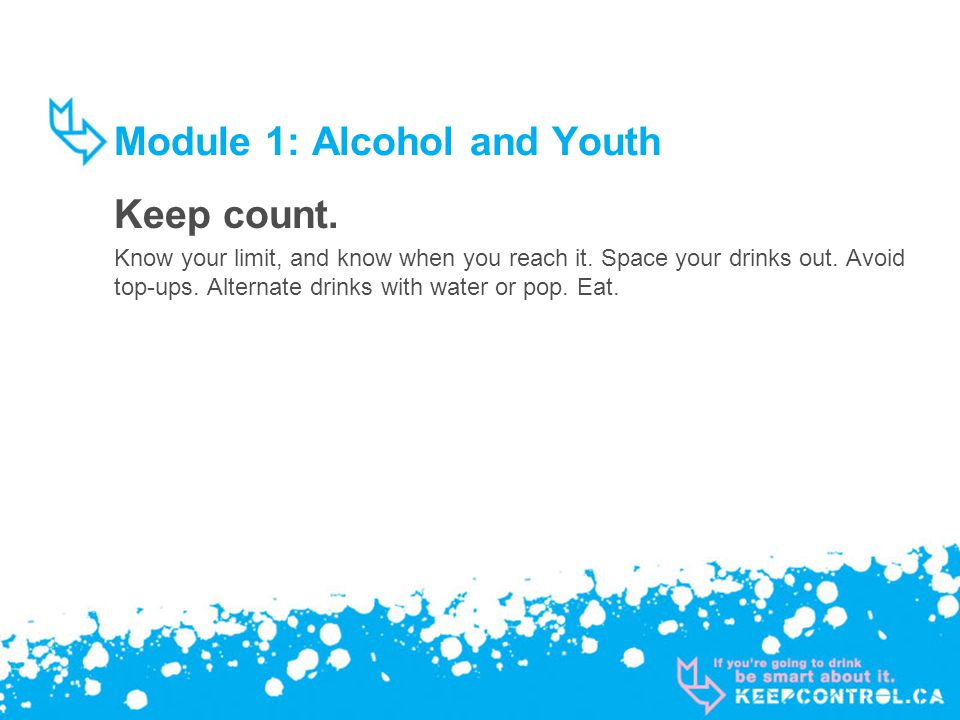 Module 1: Alcohol and Youth Keep count. Know your limit, and know when you reach it.