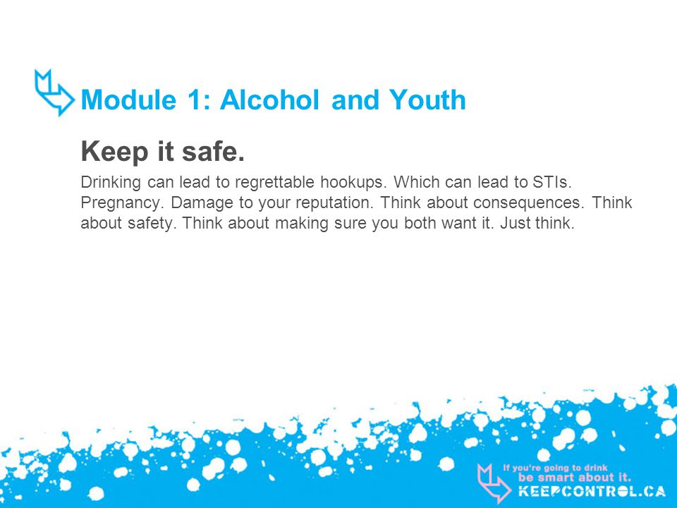 Module 1: Alcohol and Youth Keep it safe. Drinking can lead to regrettable hookups.