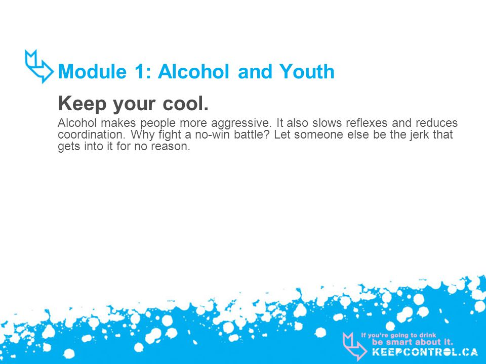 Module 1: Alcohol and Youth Keep your cool. Alcohol makes people more aggressive.