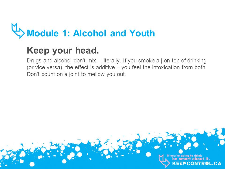 Module 1: Alcohol and Youth Keep your head. Drugs and alcohol dont mix – literally.