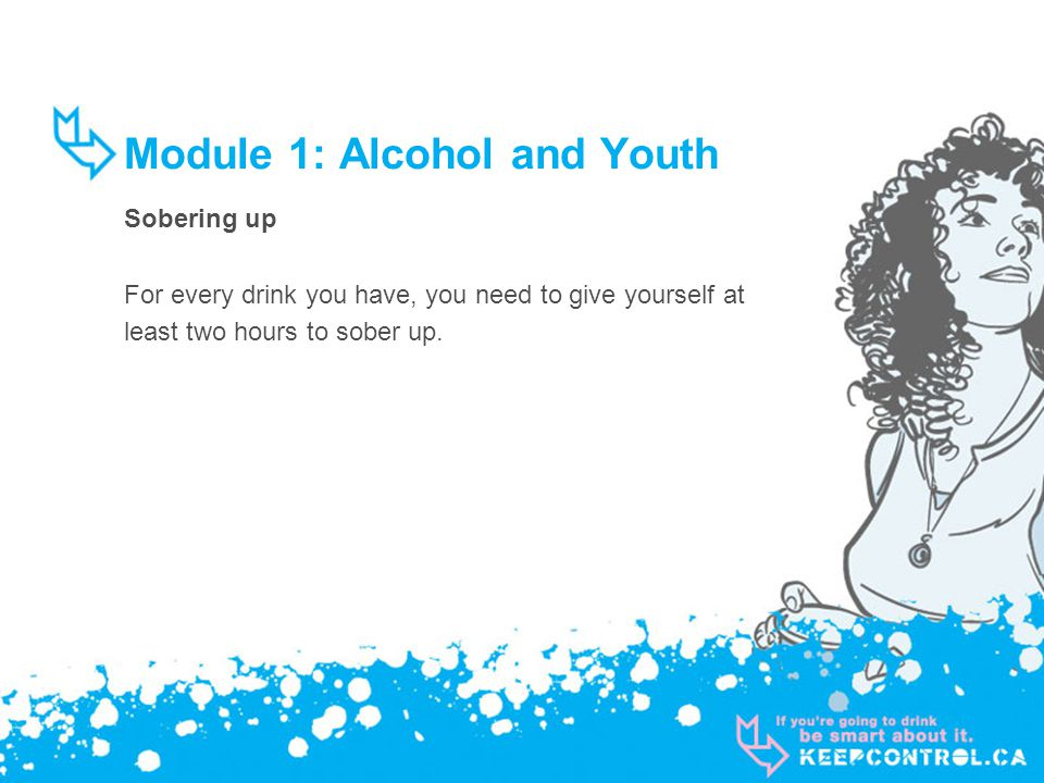 Module 1: Alcohol and Youth Sobering up For every drink you have, you need to give yourself at least two hours to sober up.