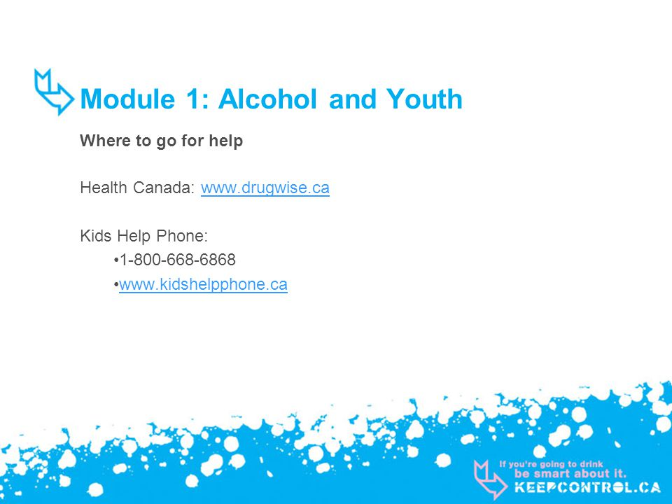 Module 1: Alcohol and Youth Where to go for help Health Canada: www.drugwise.cawww.drugwise.ca Kids Help Phone: 1-800-668-6868 www.kidshelpphone.ca