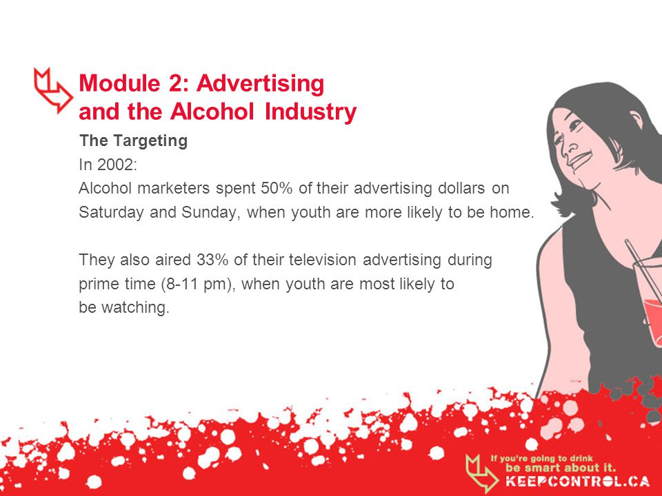 Module 2: Advertising and the Alcohol Industry The Targeting In 2002: Alcohol marketers spent 50% of their advertising dollars on Saturday and Sunday, when youth are more likely to be home.