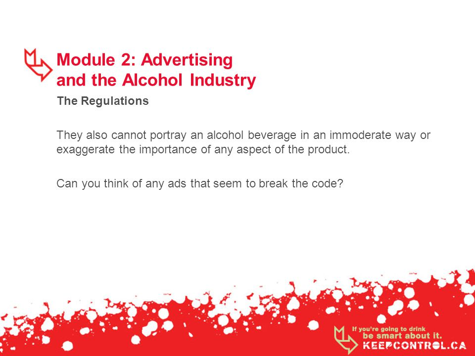 Module 2: Advertising and the Alcohol Industry The Regulations They also cannot portray an alcohol beverage in an immoderate way or exaggerate the importance of any aspect of the product.