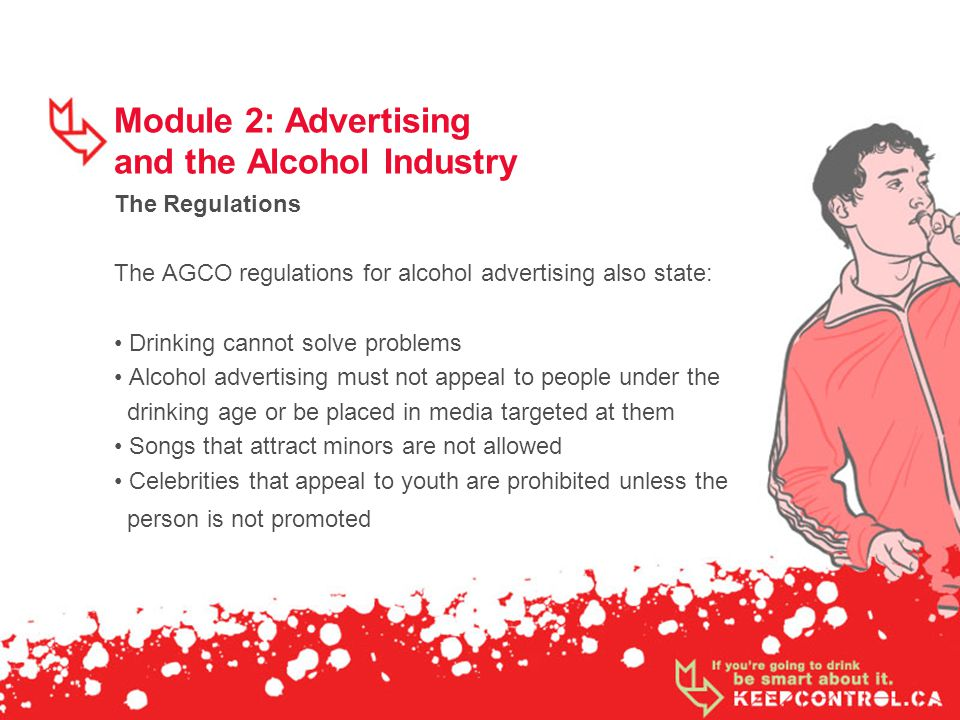 Module 2: Advertising and the Alcohol Industry The Regulations The AGCO regulations for alcohol advertising also state: Drinking cannot solve problems Alcohol advertising must not appeal to people under the drinking age or be placed in media targeted at them Songs that attract minors are not allowed Celebrities that appeal to youth are prohibited unless the person is not promoted