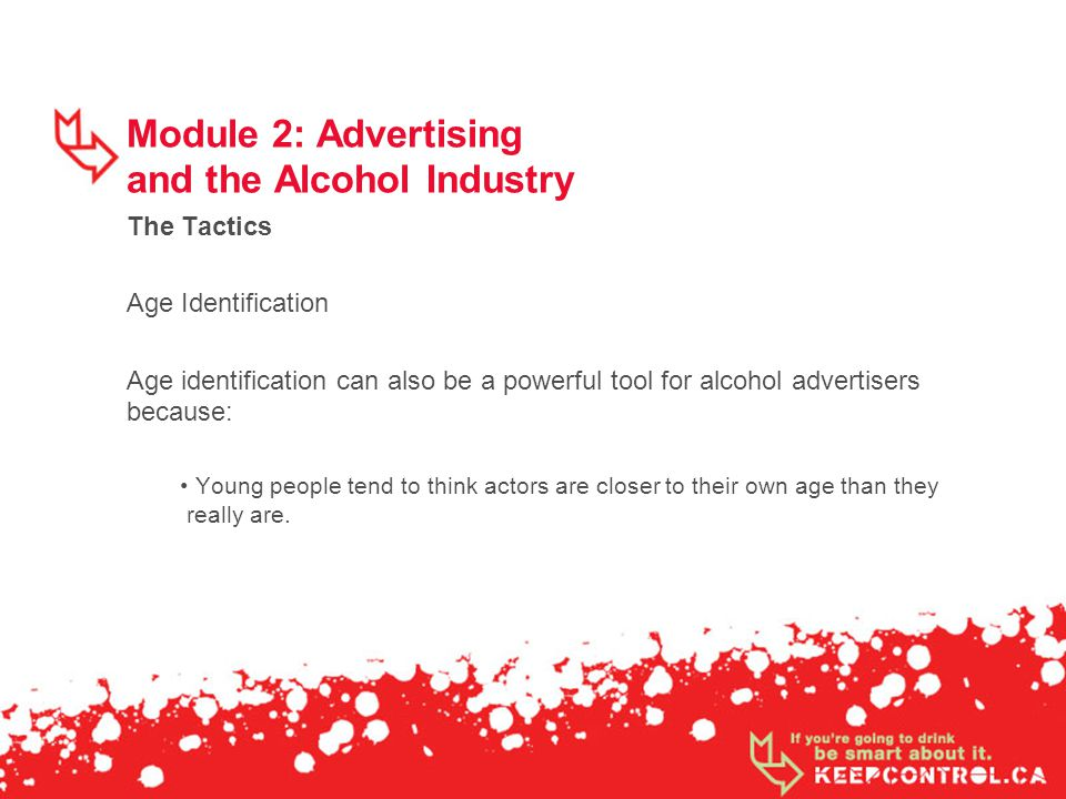 Module 2: Advertising and the Alcohol Industry The Tactics Age Identification Age identification can also be a powerful tool for alcohol advertisers because: Young people tend to think actors are closer to their own age than they really are.