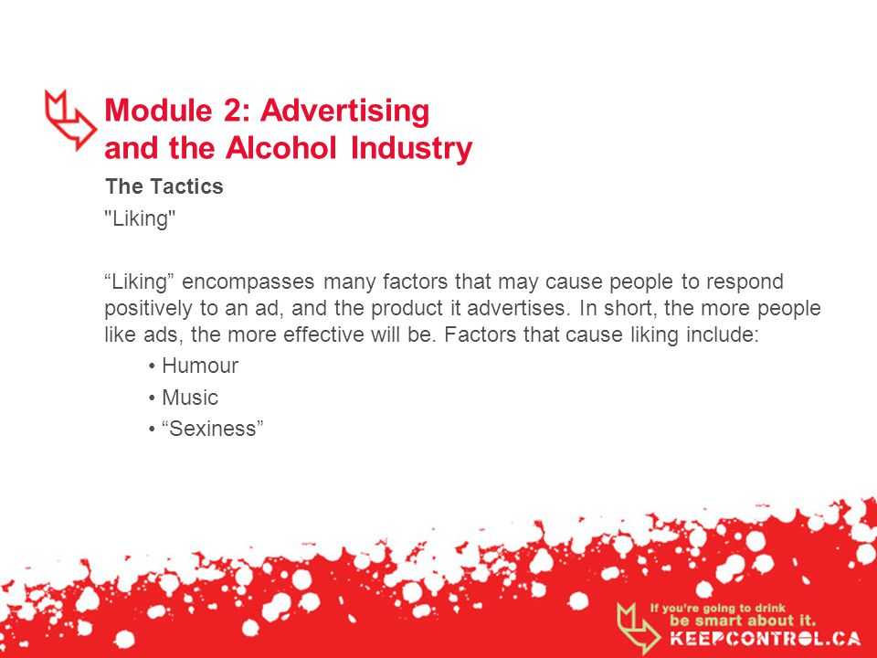 Module 2: Advertising and the Alcohol Industry The Tactics Liking Liking encompasses many factors that may cause people to respond positively to an ad, and the product it advertises.