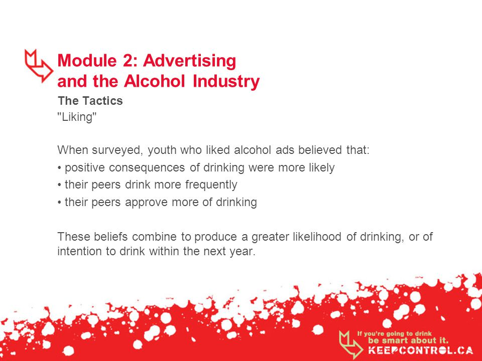 Module 2: Advertising and the Alcohol Industry The Tactics Liking When surveyed, youth who liked alcohol ads believed that: positive consequences of drinking were more likely their peers drink more frequently their peers approve more of drinking These beliefs combine to produce a greater likelihood of drinking, or of intention to drink within the next year.