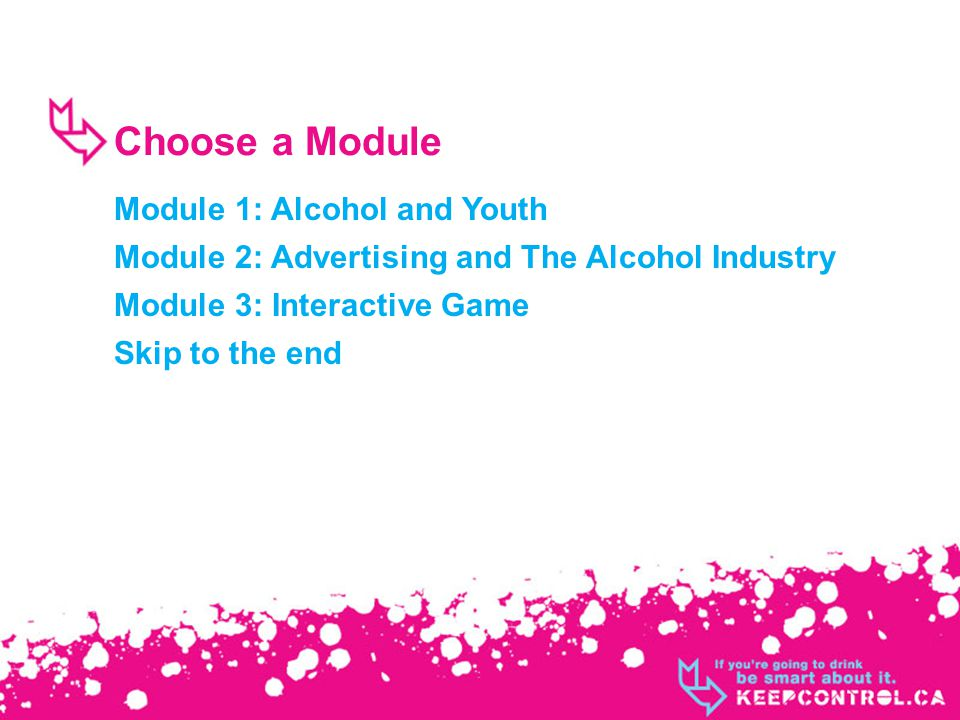 Choose a Module Module 1: Alcohol and Youth Module 2: Advertising and The Alcohol Industry Module 3: Interactive Game Skip to the end