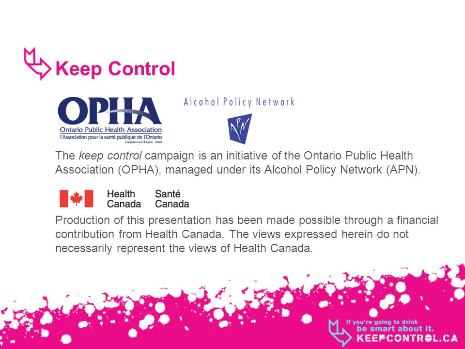 Keep Control The keep control campaign is an initiative of the Ontario Public Health Association (OPHA), managed under its Alcohol Policy Network (APN).