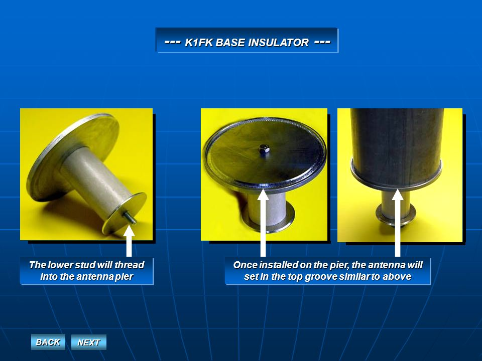 --- K1FK BASE INSULATOR --- The lower stud will thread into the antenna pier Once installed on the pier, the antenna will set in the top groove similar to above BACK NEXT