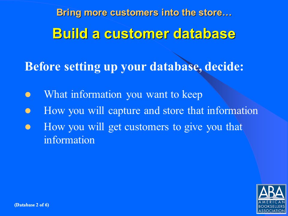 Bring more customers into the store… Build a customer database Before setting up your database, decide: What information you want to keep How you will capture and store that information How you will get customers to give you that information (Database 2 of 6)