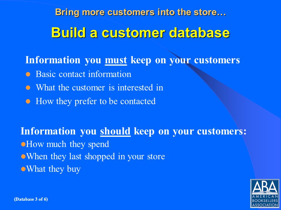 Bring more customers into the store… Build a customer database Information you must keep on your customers Basic contact information What the customer is interested in How they prefer to be contacted Information you should keep on your customers: How much they spend When they last shopped in your store What they buy (Database 3 of 6)