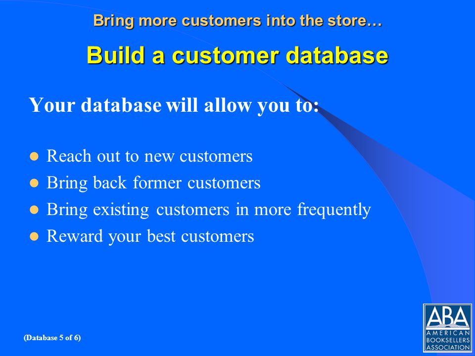 Bring more customers into the store… Build a customer database Your database will allow you to: Reach out to new customers Bring back former customers Bring existing customers in more frequently Reward your best customers (Database 5 of 6)