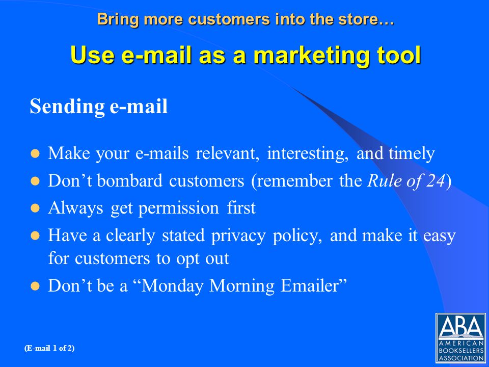Bring more customers into the store… Use e-mail as a marketing tool Sending e-mail Make your e-mails relevant, interesting, and timely Dont bombard customers (remember the Rule of 24) Always get permission first Have a clearly stated privacy policy, and make it easy for customers to opt out Dont be a Monday Morning Emailer (E-mail 1 of 2)