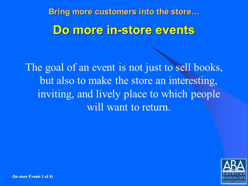 Bring more customers into the store… Do more in-store events The goal of an event is not just to sell books, but also to make the store an interesting, inviting, and lively place to which people will want to return.