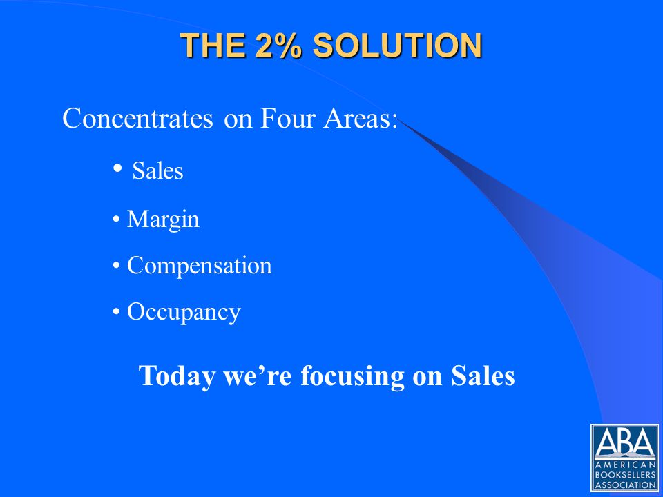 THE 2% SOLUTION Concentrates on Four Areas: Sales Margin Compensation Occupancy Today were focusing on Sales