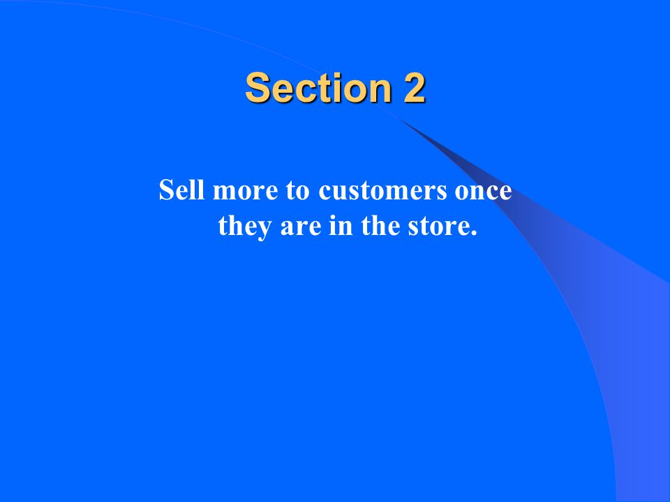 Section 2 Sell more to customers once they are in the store.