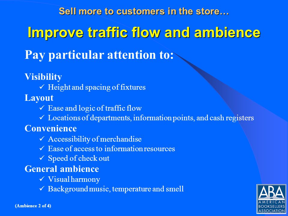 Sell more to customers in the store… Improve traffic flow and ambience Pay particular attention to: Visibility Height and spacing of fixtures Layout Ease and logic of traffic flow Locations of departments, information points, and cash registers Convenience Accessibility of merchandise Ease of access to information resources Speed of check out General ambience Visual harmony Background music, temperature and smell (Ambience 2 of 4)