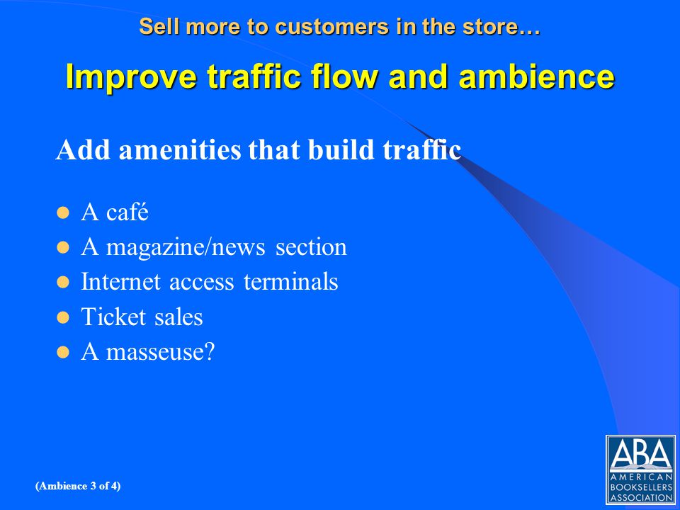 Sell more to customers in the store… Improve traffic flow and ambience Add amenities that build traffic A café A magazine/news section Internet access terminals Ticket sales A masseuse.
