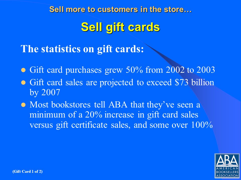 Sell more to customers in the store… Sell gift cards The statistics on gift cards: Gift card purchases grew 50% from 2002 to 2003 Gift card sales are projected to exceed $73 billion by 2007 Most bookstores tell ABA that theyve seen a minimum of a 20% increase in gift card sales versus gift certificate sales, and some over 100% (Gift Card 1 of 2)