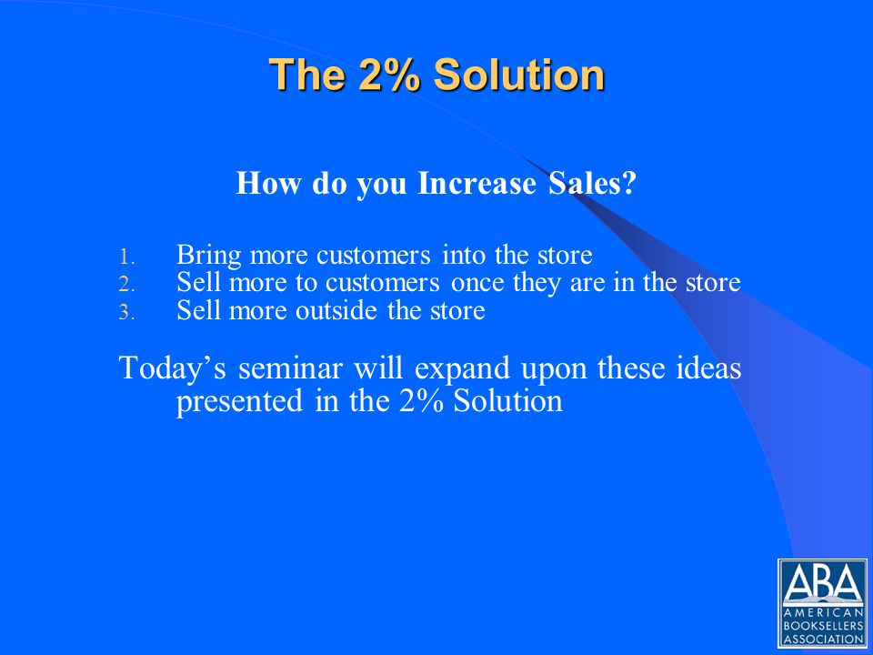 The 2% Solution How do you Increase Sales. 1. Bring more customers into the store 2.