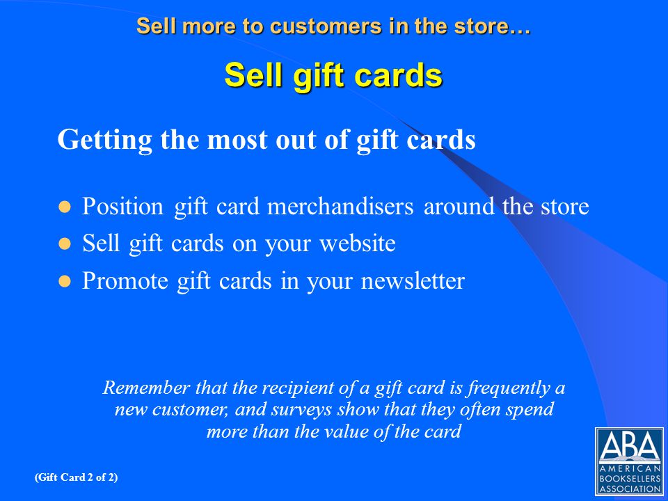 Sell more to customers in the store… Sell gift cards Getting the most out of gift cards Position gift card merchandisers around the store Sell gift cards on your website Promote gift cards in your newsletter Remember that the recipient of a gift card is frequently a new customer, and surveys show that they often spend more than the value of the card (Gift Card 2 of 2)