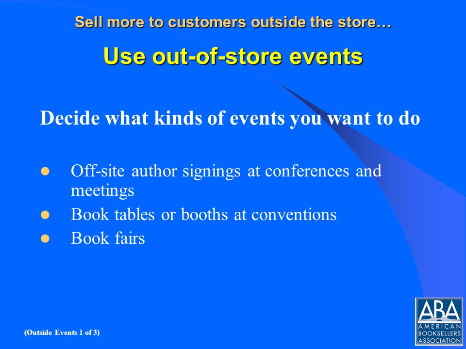 Sell more to customers outside the store… Use out-of-store events Decide what kinds of events you want to do Off-site author signings at conferences and meetings Book tables or booths at conventions Book fairs (Outside Events 1 of 3)