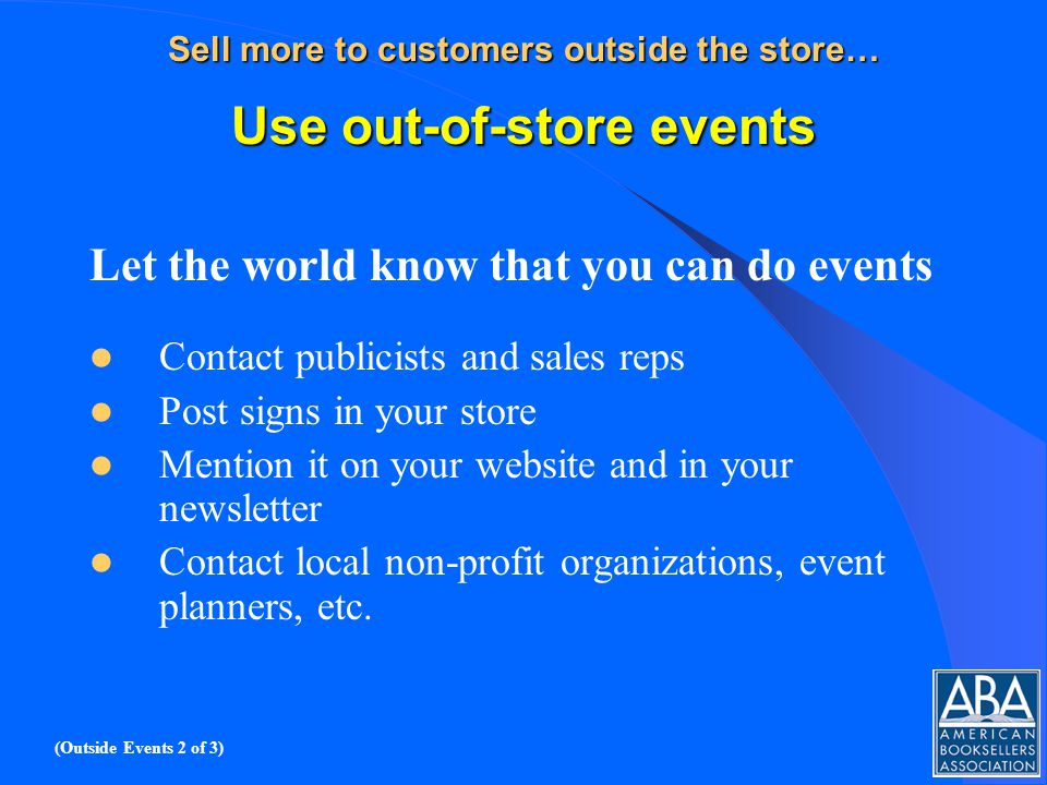 Sell more to customers outside the store… Use out-of-store events Let the world know that you can do events Contact publicists and sales reps Post signs in your store Mention it on your website and in your newsletter Contact local non-profit organizations, event planners, etc.