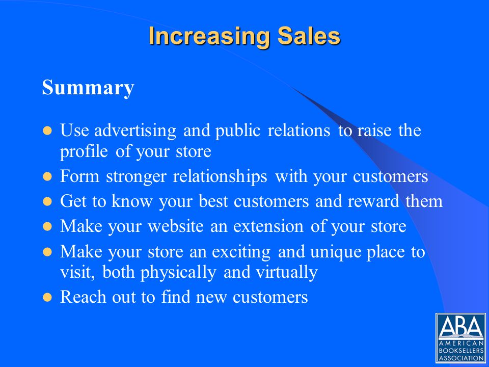 Increasing Sales Summary Use advertising and public relations to raise the profile of your store Form stronger relationships with your customers Get to know your best customers and reward them Make your website an extension of your store Make your store an exciting and unique place to visit, both physically and virtually Reach out to find new customers