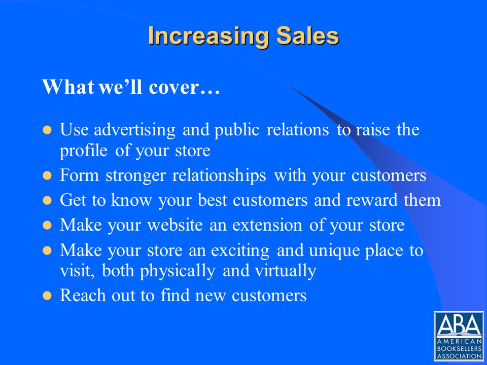 Increasing Sales What well cover… Use advertising and public relations to raise the profile of your store Form stronger relationships with your customers Get to know your best customers and reward them Make your website an extension of your store Make your store an exciting and unique place to visit, both physically and virtually Reach out to find new customers