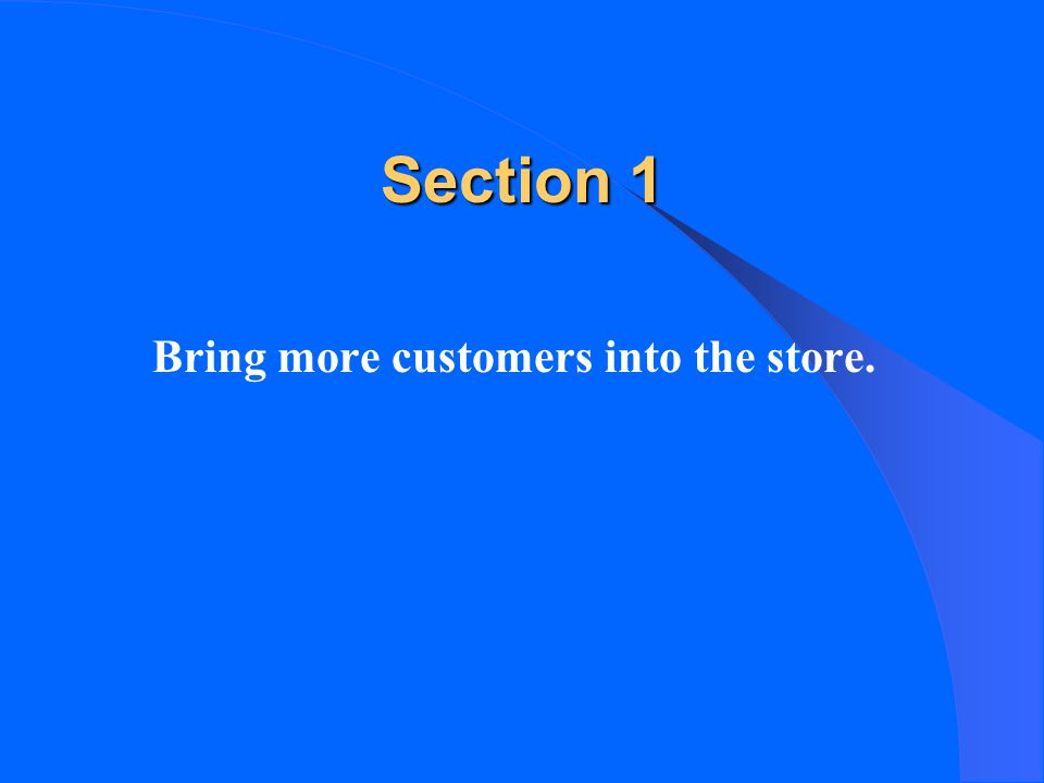 Section 1 Bring more customers into the store.