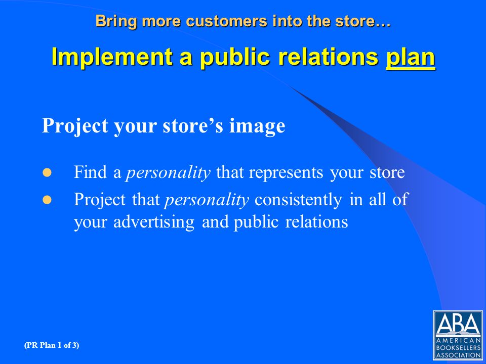 Bring more customers into the store… Implement a public relations plan Project your stores image Find a personality that represents your store Project that personality consistently in all of your advertising and public relations (PR Plan 1 of 3)