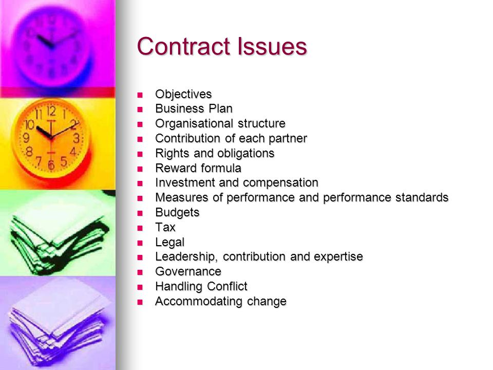 Contract Issues Objectives Objectives Business Plan Business Plan Organisational structure Organisational structure Contribution of each partner Contribution of each partner Rights and obligations Rights and obligations Reward formula Reward formula Investment and compensation Investment and compensation Measures of performance and performance standards Measures of performance and performance standards Budgets Budgets Tax Tax Legal Legal Leadership, contribution and expertise Leadership, contribution and expertise Governance Governance Handling Conflict Handling Conflict Accommodating change Accommodating change