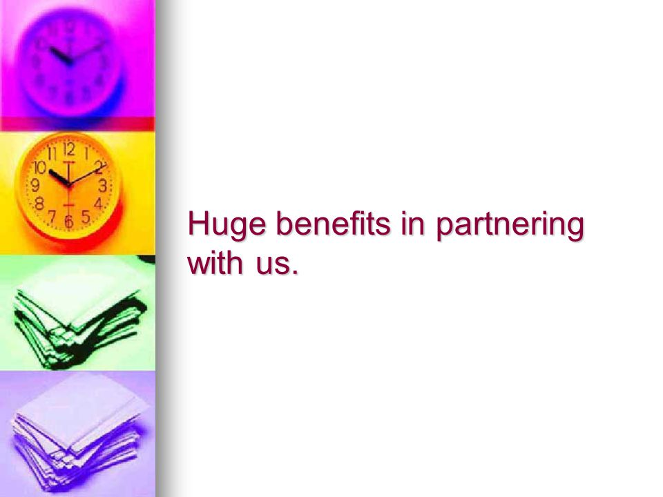Huge benefits in partnering with us.