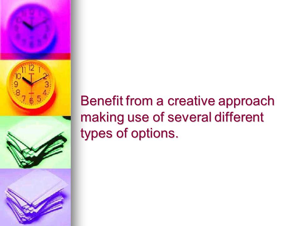 Benefit from a creative approach making use of several different types of options.