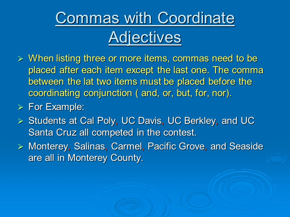 Commas with Coordinate Adjectives When listing three or more items, commas need to be placed after each item except the last one.