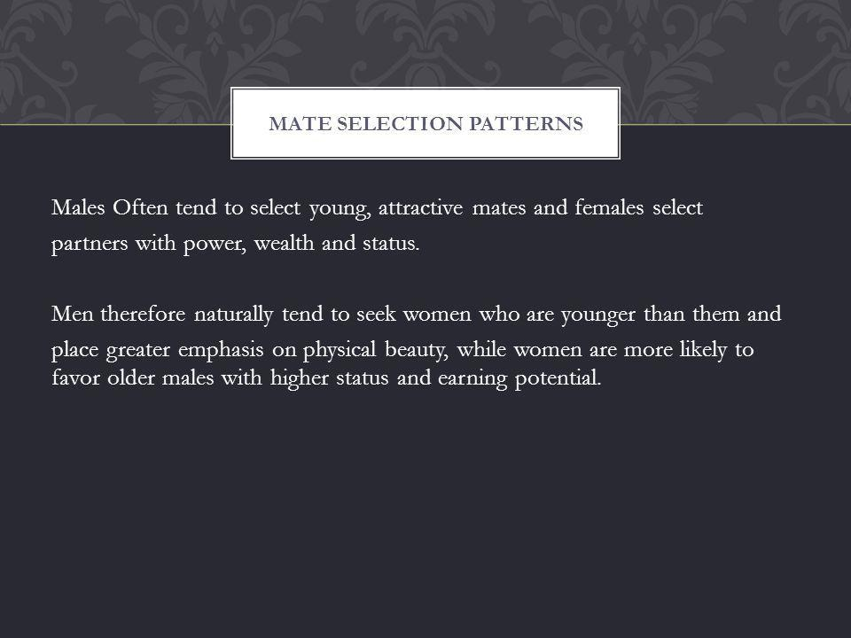 Males Often tend to select young, attractive mates and females select partners with power, wealth and status.
