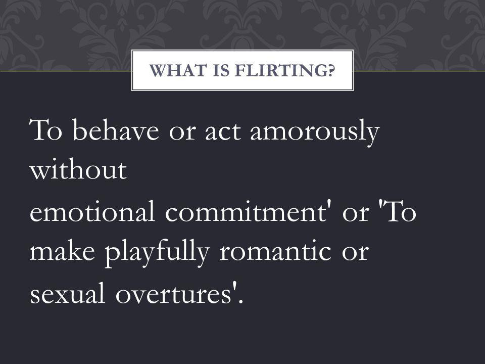 To behave or act amorously without emotional commitment or To make playfully romantic or sexual overtures .