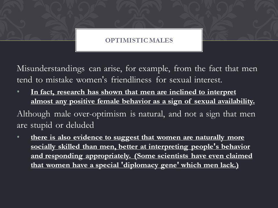 Misunderstandings can arise, for example, from the fact that men tend to mistake women s friendliness for sexual interest.