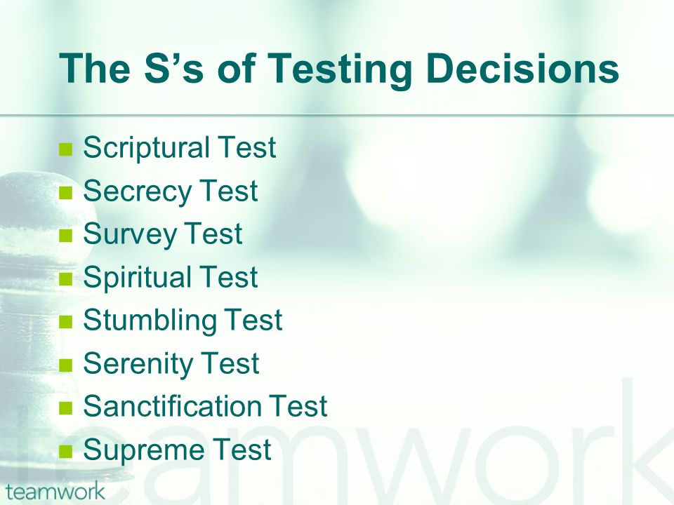 The Ss of Testing Decisions Scriptural Test Secrecy Test Survey Test Spiritual Test Stumbling Test Serenity Test Sanctification Test Supreme Test