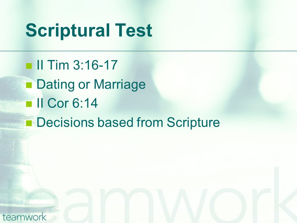 Scriptural Test II Tim 3:16-17 Dating or Marriage II Cor 6:14 Decisions based from Scripture