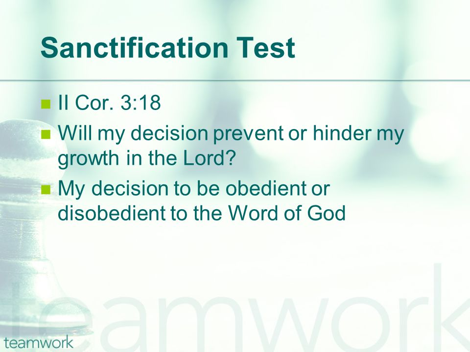 Sanctification Test II Cor. 3:18 Will my decision prevent or hinder my growth in the Lord.