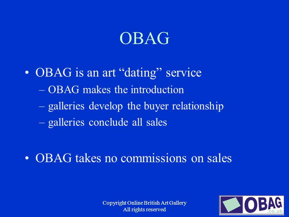 Copyright Online British Art Gallery All rights reserved OBAG OBAG is an art dating service –OBAG makes the introduction –galleries develop the buyer relationship –galleries conclude all sales OBAG takes no commissions on sales