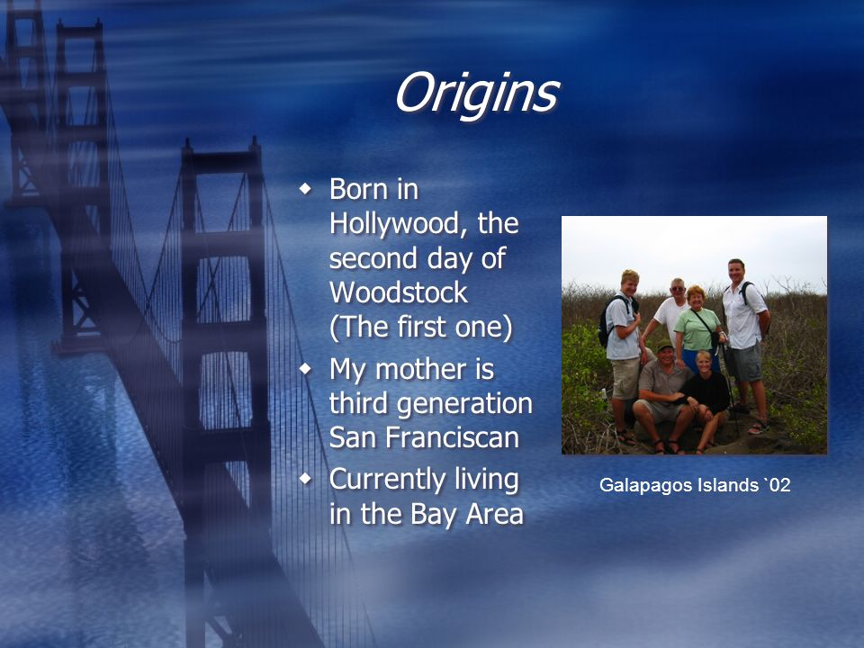 Origins Born in Hollywood, the second day of Woodstock (The first one) My mother is third generation San Franciscan Currently living in the Bay Area Born in Hollywood, the second day of Woodstock (The first one) My mother is third generation San Franciscan Currently living in the Bay Area Galapagos Islands `02