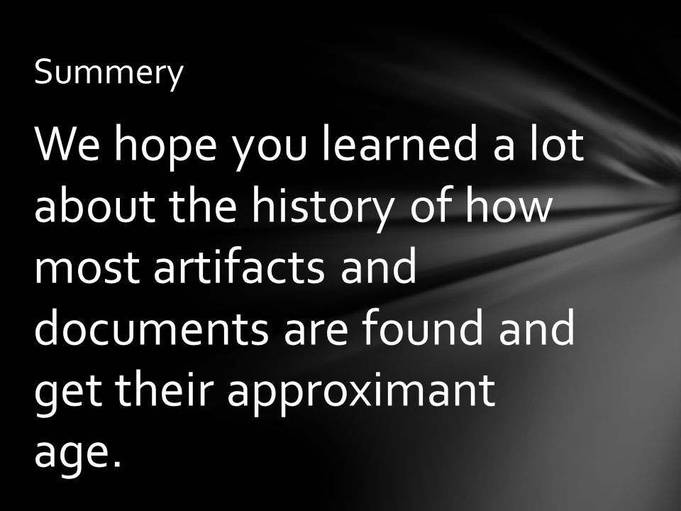 We hope you learned a lot about the history of how most artifacts and documents are found and get their approximant age.
