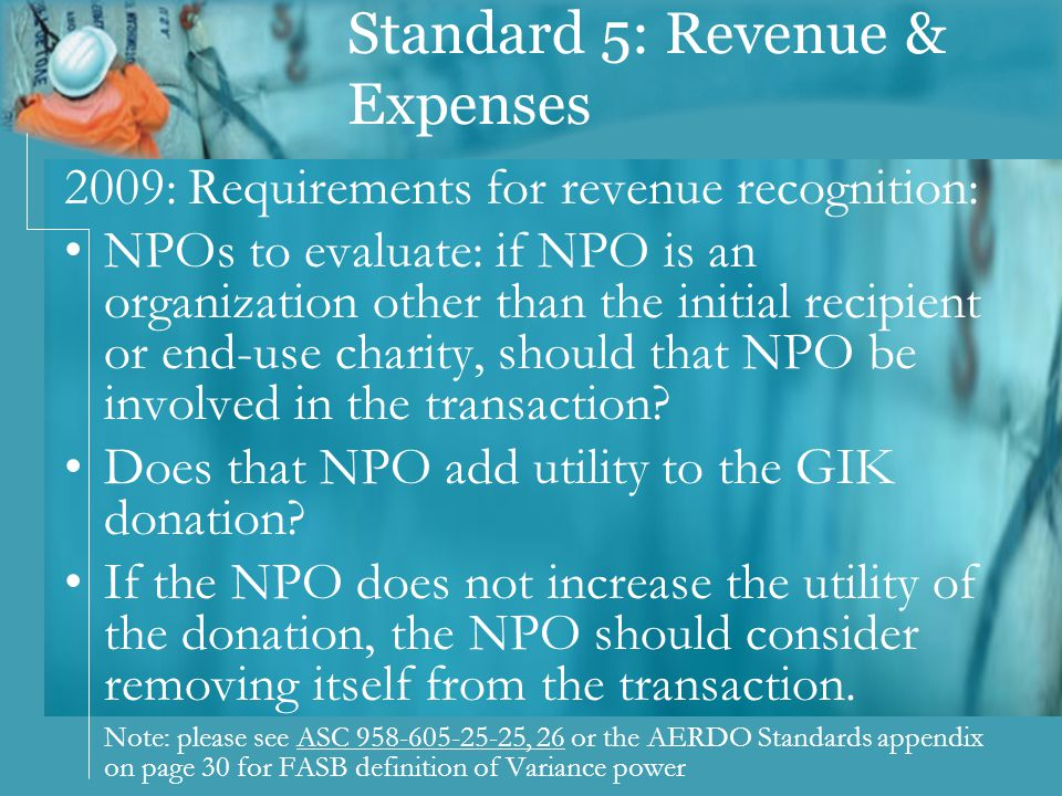 Standard 5: Revenue & Expenses 2009: Requirements for revenue recognition: NPOs to evaluate: if NPO is an organization other than the initial recipient or end-use charity, should that NPO be involved in the transaction.