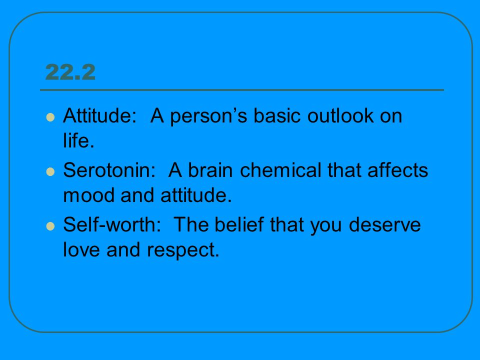 22.2 Attitude: A persons basic outlook on life.